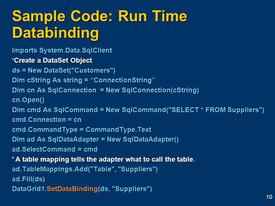 10 Sample Code: Run Time Databinding Imports System.Data.SqlClient Create a DataSet Object ds = New DataSet( Customers ) Dim cString As string = ConnectionString Dim cn As SqlConnection = New SqlConnection(cString) cn.Open() Dim cmd As SqlCommand = New SqlCommand( SELECT * FROM Suppliers ) cmd.Connection = cn cmd.CommandType = CommandType.Text Dim ad As SqlDataAdapter = New SqlDataAdapter() ad.SelectCommand = cmd A table mapping tells the adapter what to call the table.