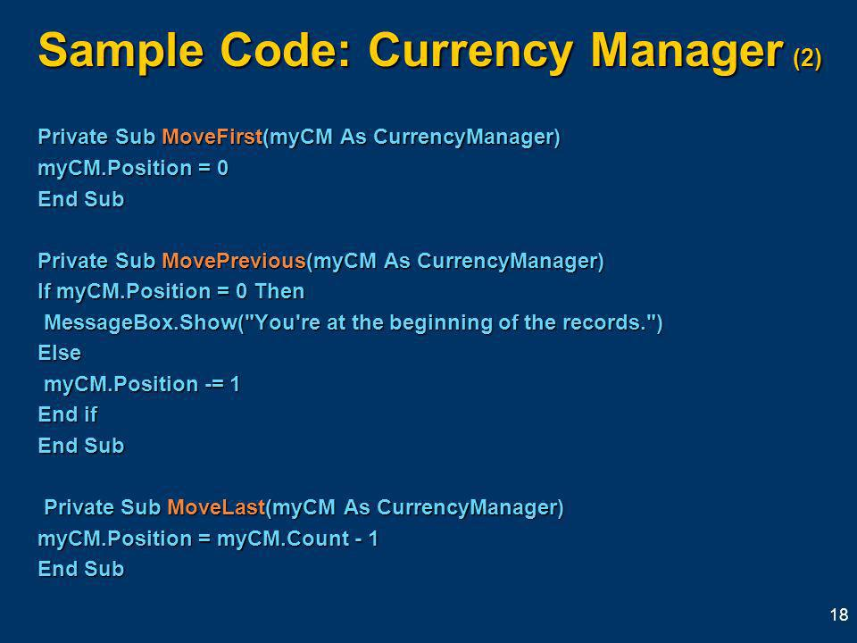 18 Sample Code: Currency Manager (2) Private Sub MoveFirst(myCM As CurrencyManager) myCM.Position = 0 End Sub Private Sub MovePrevious(myCM As CurrencyManager) If myCM.Position = 0 Then MessageBox.Show( You re at the beginning of the records. ) MessageBox.Show( You re at the beginning of the records. )Else myCM.Position -= 1 myCM.Position -= 1 End if End Sub Private Sub MoveLast(myCM As CurrencyManager) Private Sub MoveLast(myCM As CurrencyManager) myCM.Position = myCM.Count - 1 End Sub