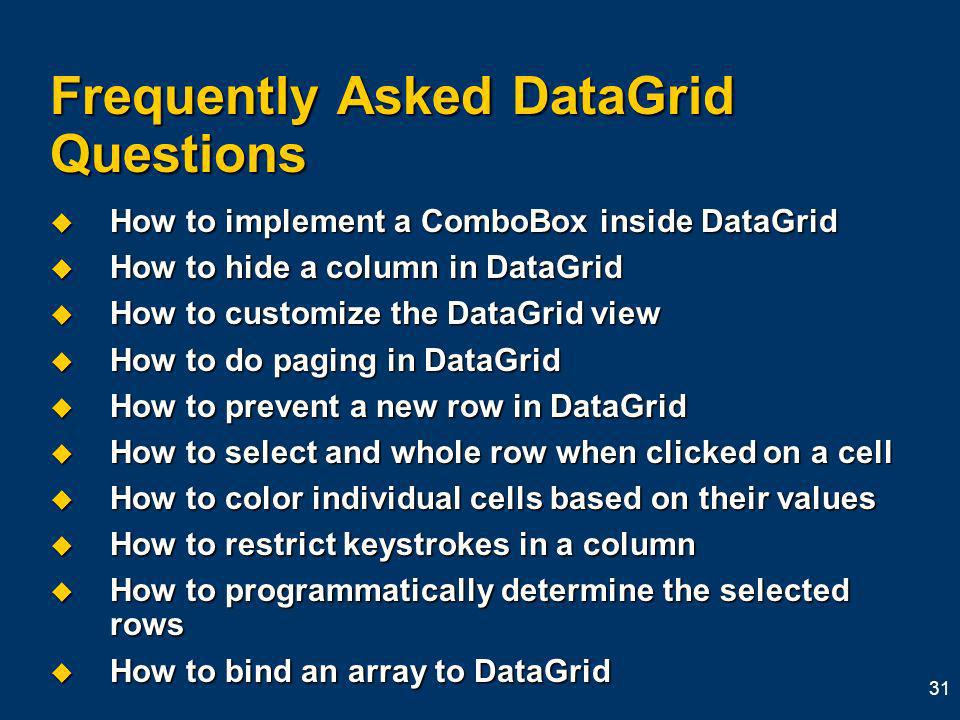 31 Frequently Asked DataGrid Questions How to implement a ComboBox inside DataGrid How to implement a ComboBox inside DataGrid How to hide a column in DataGrid How to hide a column in DataGrid How to customize the DataGrid view How to customize the DataGrid view How to do paging in DataGrid How to do paging in DataGrid How to prevent a new row in DataGrid How to prevent a new row in DataGrid How to select and whole row when clicked on a cell How to select and whole row when clicked on a cell How to color individual cells based on their values How to color individual cells based on their values How to restrict keystrokes in a column How to restrict keystrokes in a column How to programmatically determine the selected rows How to programmatically determine the selected rows How to bind an array to DataGrid How to bind an array to DataGrid