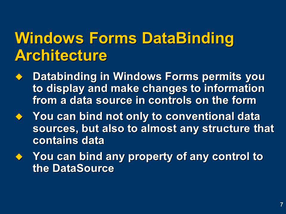 7 Windows Forms DataBinding Architecture Databinding in Windows Forms permits you to display and make changes to information from a data source in controls on the form Databinding in Windows Forms permits you to display and make changes to information from a data source in controls on the form You can bind not only to conventional data sources, but also to almost any structure that contains data You can bind not only to conventional data sources, but also to almost any structure that contains data You can bind any property of any control to the DataSource You can bind any property of any control to the DataSource