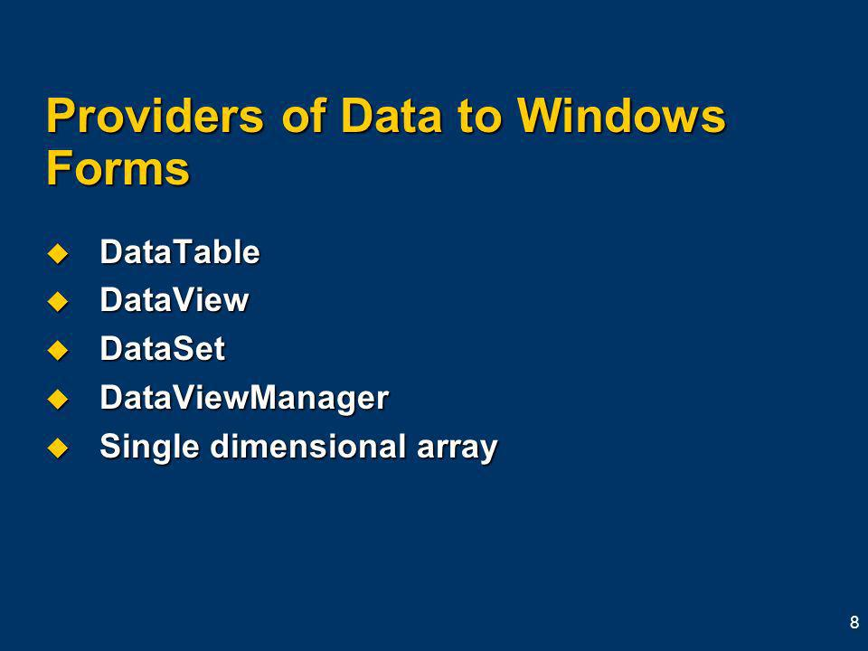 8 Providers of Data to Windows Forms DataTable DataTable DataView DataView DataSet DataSet DataViewManager DataViewManager Single dimensional array Single dimensional array