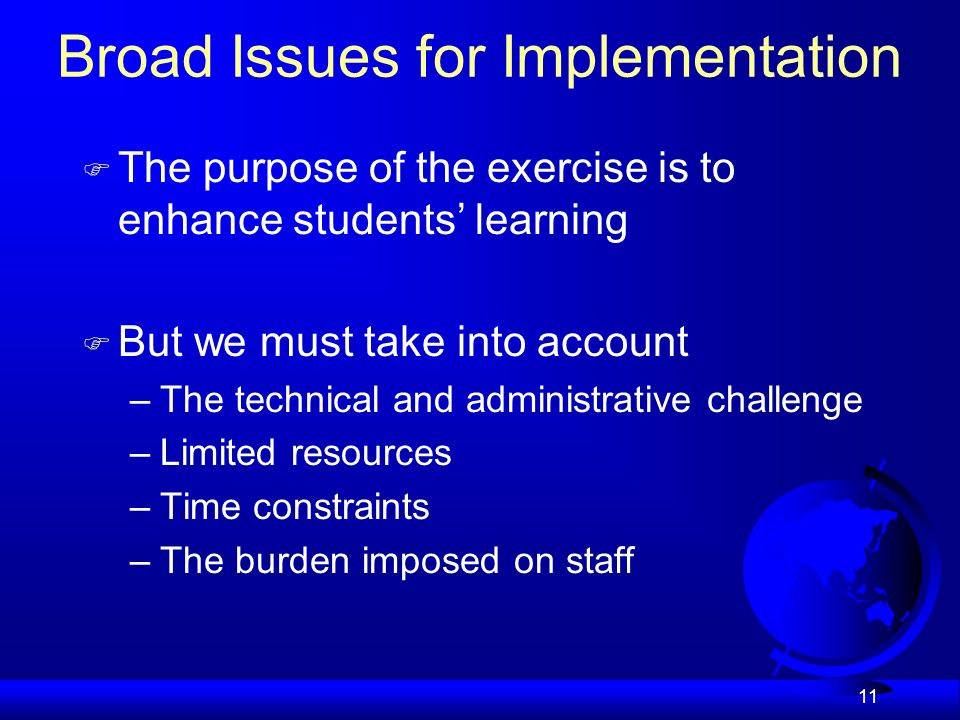 11 Broad Issues for Implementation F The purpose of the exercise is to enhance students learning But we must take into account –The technical and administrative challenge –Limited resources –Time constraints –The burden imposed on staff