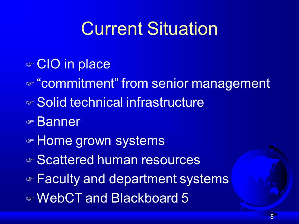 5 Current Situation F CIO in place F commitment from senior management F Solid technical infrastructure F Banner F Home grown systems F Scattered human resources F Faculty and department systems F WebCT and Blackboard 5