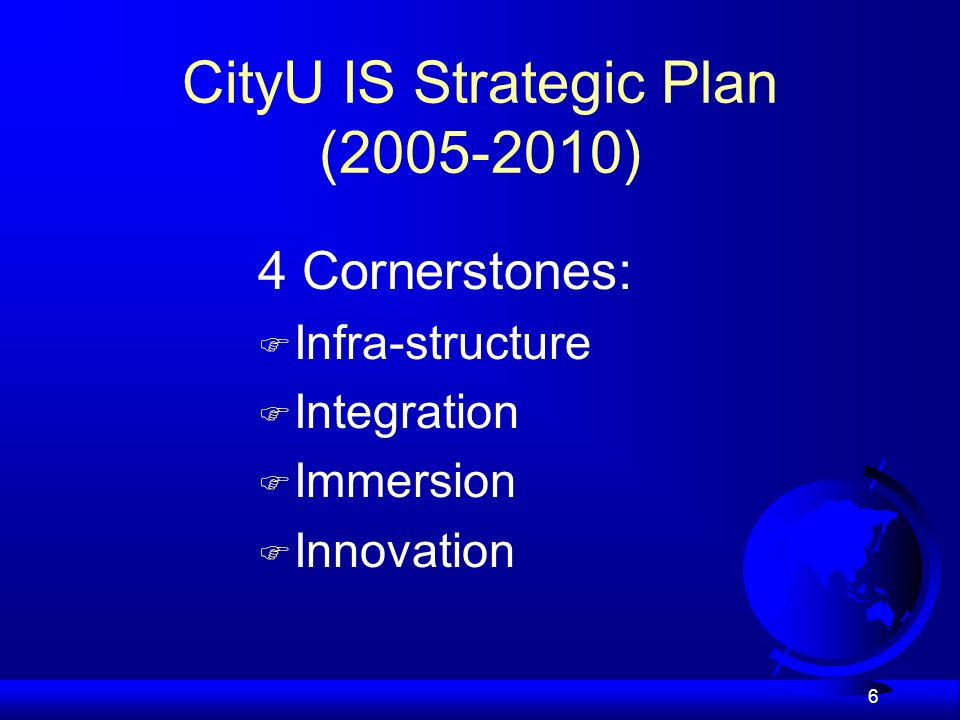 6 CityU IS Strategic Plan (2005-2010) 4 Cornerstones: F Infra-structure F Integration F Immersion F Innovation