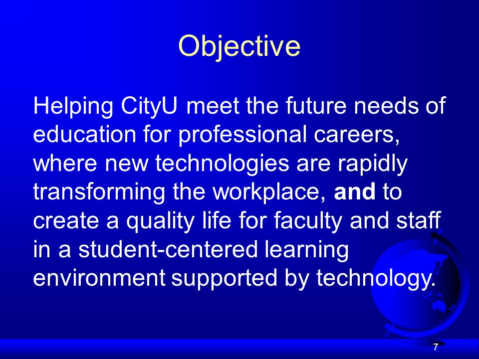 7 Objective Helping CityU meet the future needs of education for professional careers, where new technologies are rapidly transforming the workplace, and to create a quality life for faculty and staff in a student-centered learning environment supported by technology.