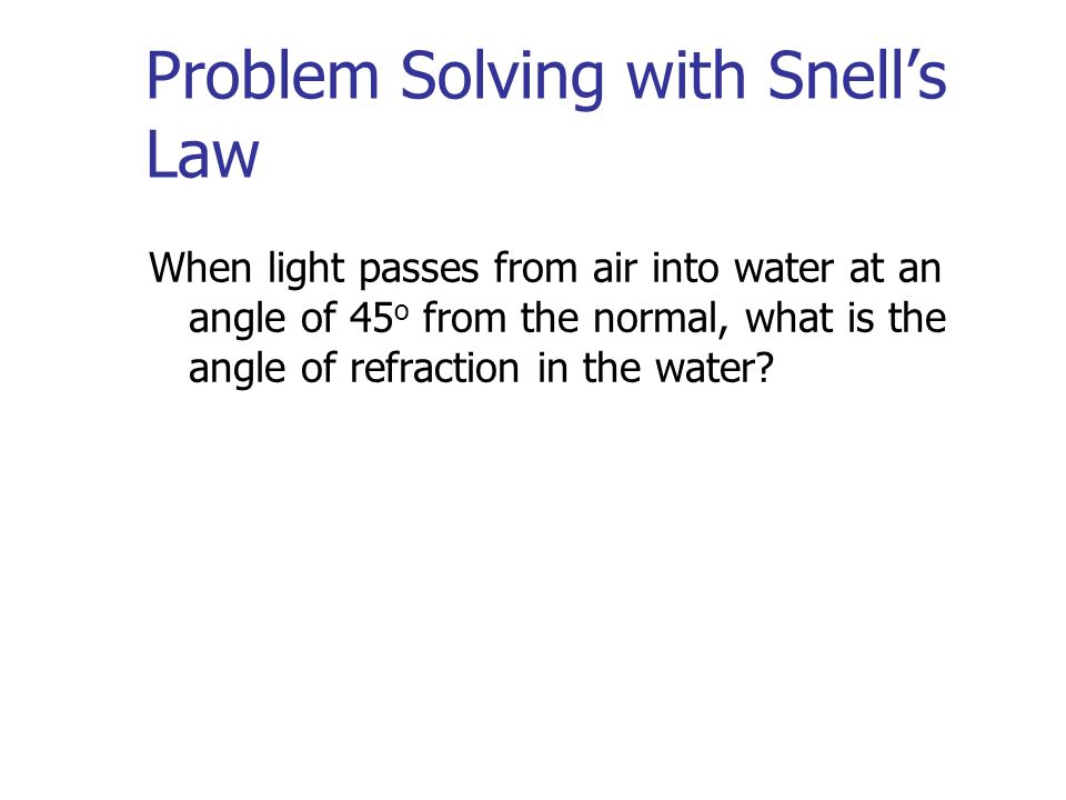 Problem Solving with Snells Law When light passes from air into water at an angle of 45 o from the normal, what is the angle of refraction in the water