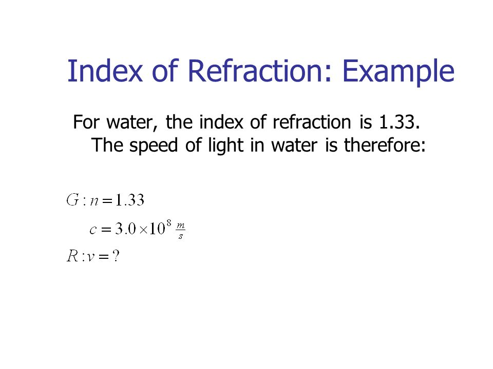 Index of Refraction: Example For water, the index of refraction is 1.33.