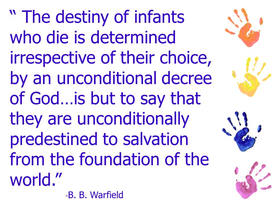 The destiny of infants who die is determined irrespective of their choice, by an unconditional decree of God…is but to say that they are unconditionally predestined to salvation from the foundation of the world.