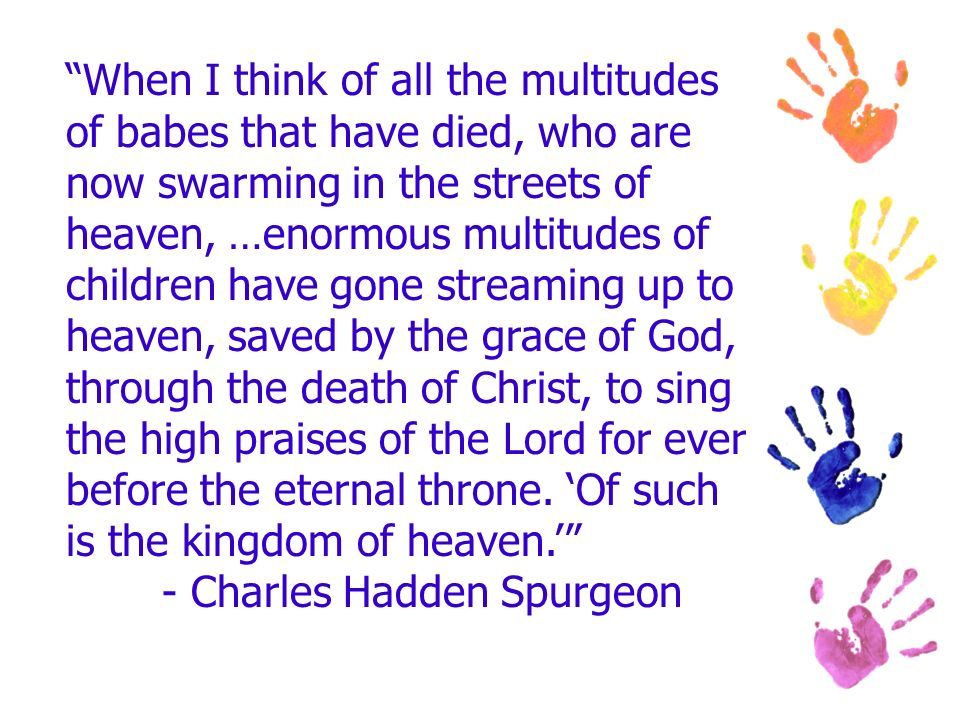 When I think of all the multitudes of babes that have died, who are now swarming in the streets of heaven, …enormous multitudes of children have gone streaming up to heaven, saved by the grace of God, through the death of Christ, to sing the high praises of the Lord for ever before the eternal throne.