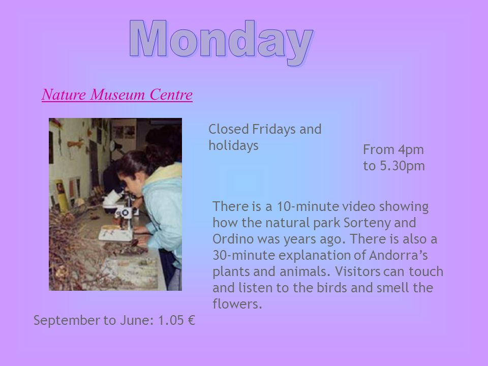 Nature Museum Centre From 4pm to 5.30pm Closed Fridays and holidays There is a 10-minute video showing how the natural park Sorteny and Ordino was years ago.