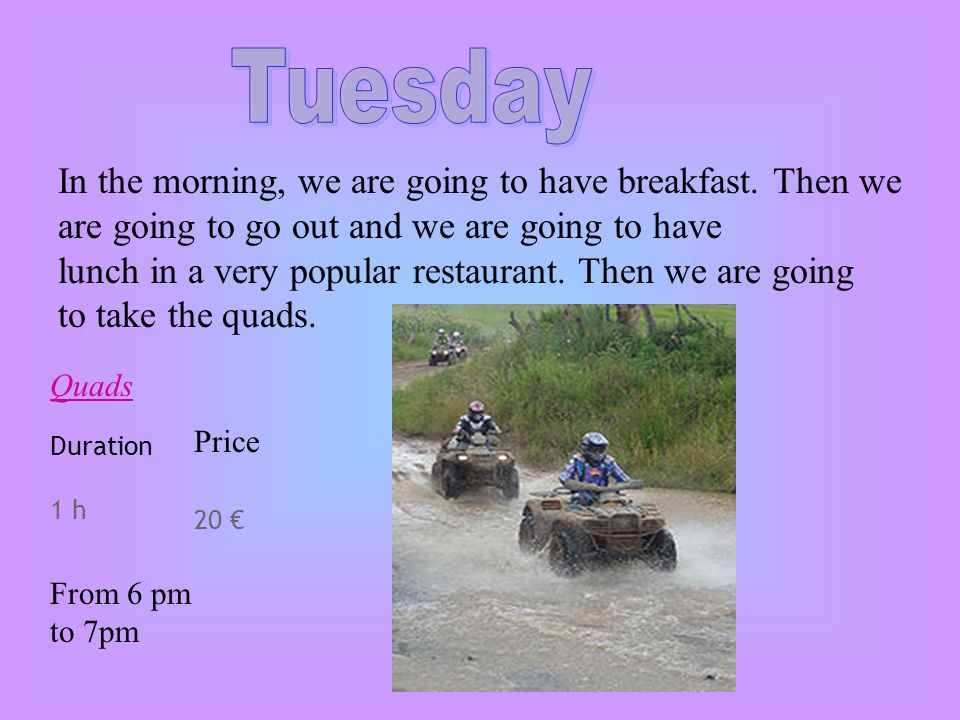 Quads Duration 1 h Price 20 From 6 pm to 7pm In the morning, we are going to have breakfast.