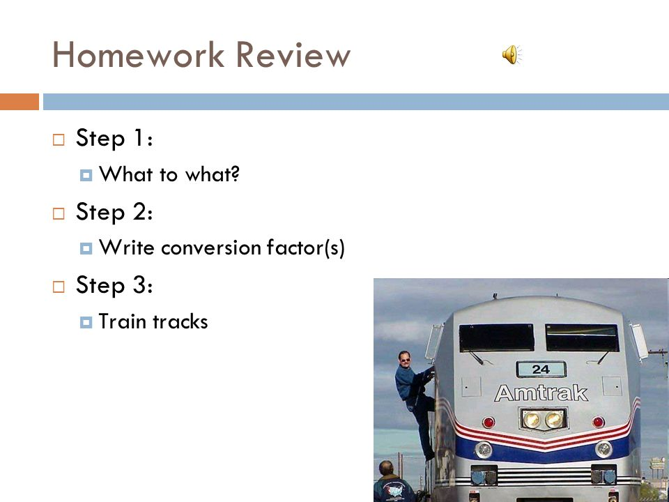 Homework Review Step 1: What to what Step 2: Write conversion factor(s) Step 3: Train tracks
