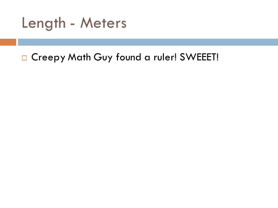 Length - Meters Creepy Math Guy found a ruler! SWEEET!