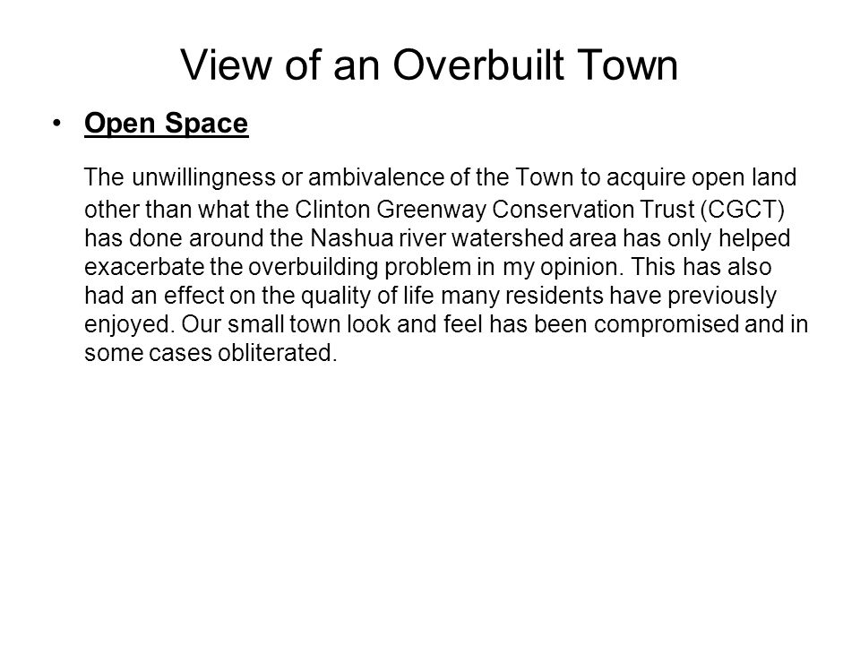 View of an Overbuilt Town Open Space The unwillingness or ambivalence of the Town to acquire open land other than what the Clinton Greenway Conservation Trust (CGCT) has done around the Nashua river watershed area has only helped exacerbate the overbuilding problem in my opinion.