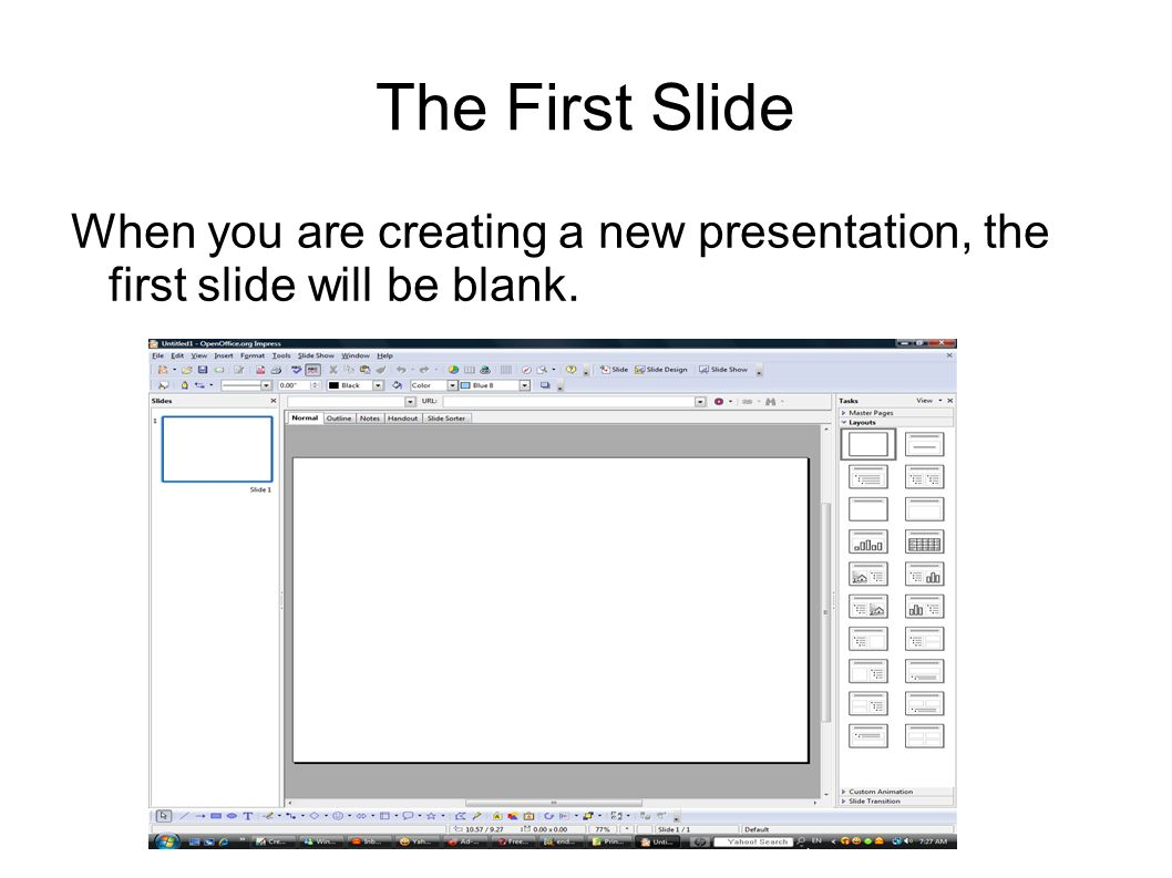 The First Slide When you are creating a new presentation, the first slide will be blank.