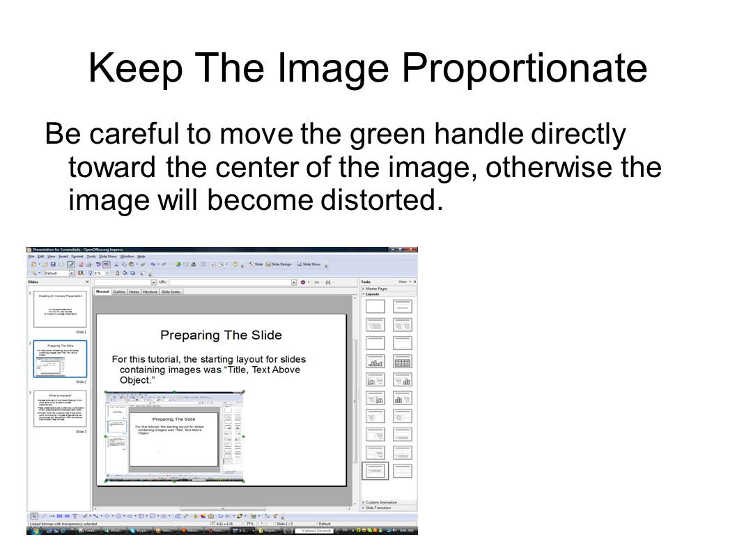 Keep The Image Proportionate Be careful to move the green handle directly toward the center of the image, otherwise the image will become distorted.