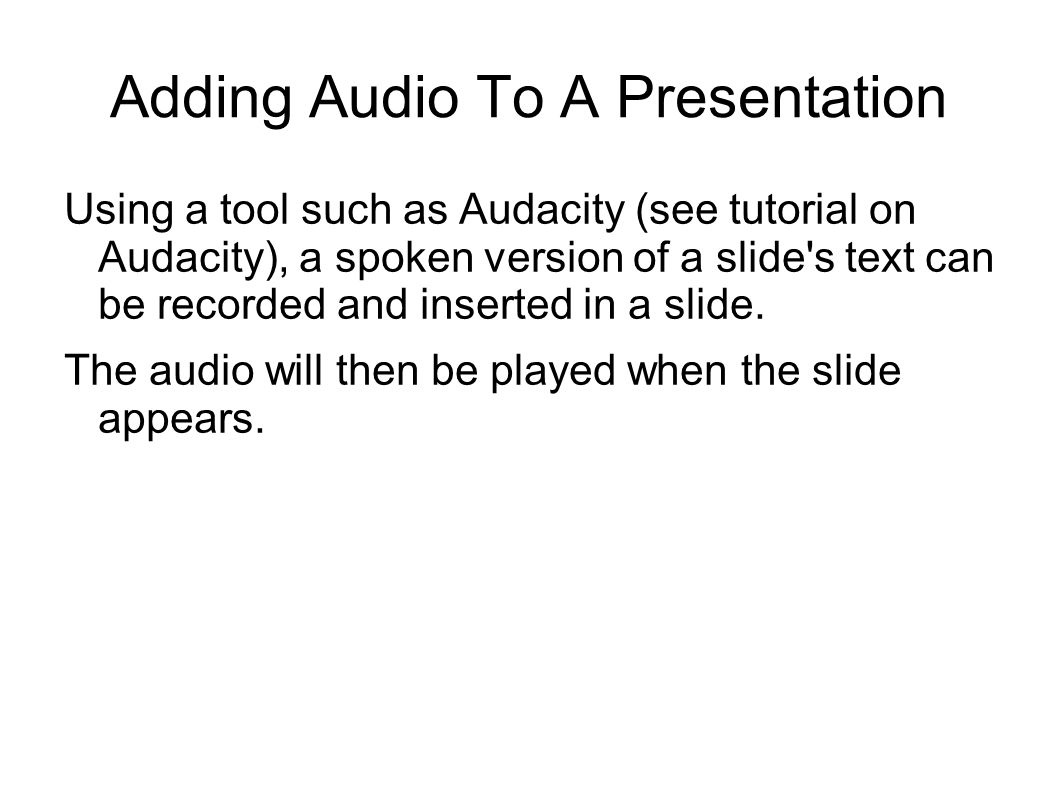 Adding Audio To A Presentation Using a tool such as Audacity (see tutorial on Audacity), a spoken version of a slide s text can be recorded and inserted in a slide.