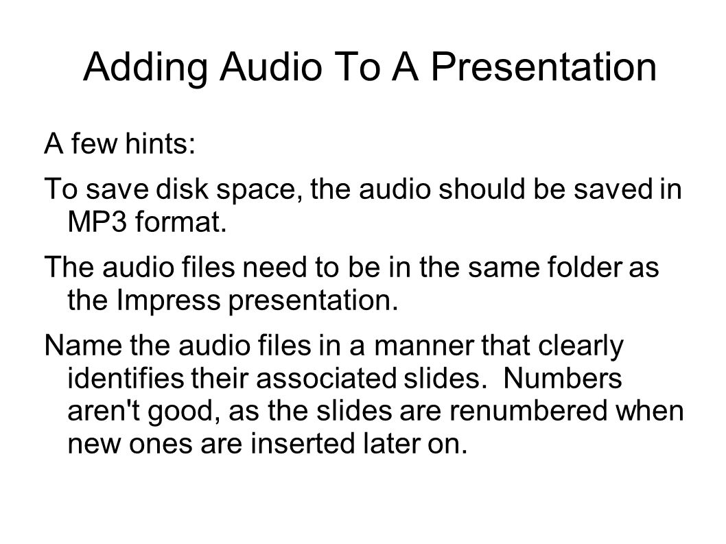 Adding Audio To A Presentation A few hints: To save disk space, the audio should be saved in MP3 format.