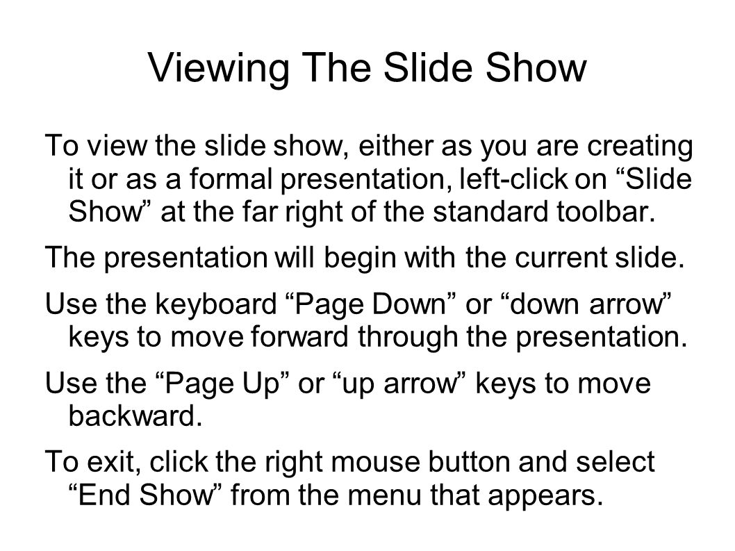 Viewing The Slide Show To view the slide show, either as you are creating it or as a formal presentation, left-click on Slide Show at the far right of the standard toolbar.