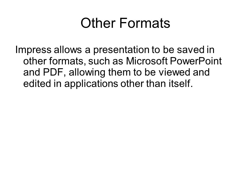 Other Formats Impress allows a presentation to be saved in other formats, such as Microsoft PowerPoint and PDF, allowing them to be viewed and edited in applications other than itself.