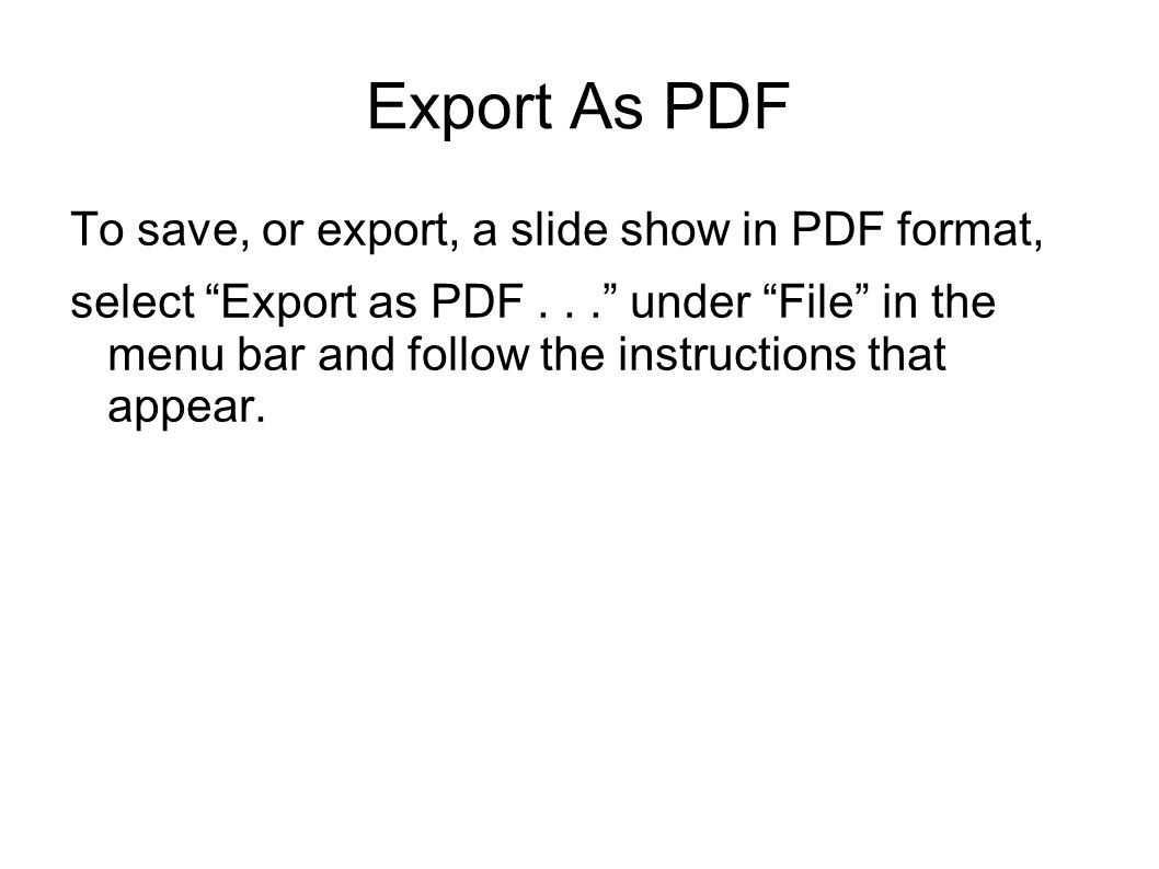 Export As PDF To save, or export, a slide show in PDF format, select Export as PDF...