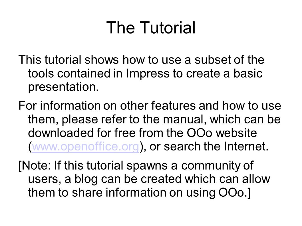 The Tutorial This tutorial shows how to use a subset of the tools contained in Impress to create a basic presentation.