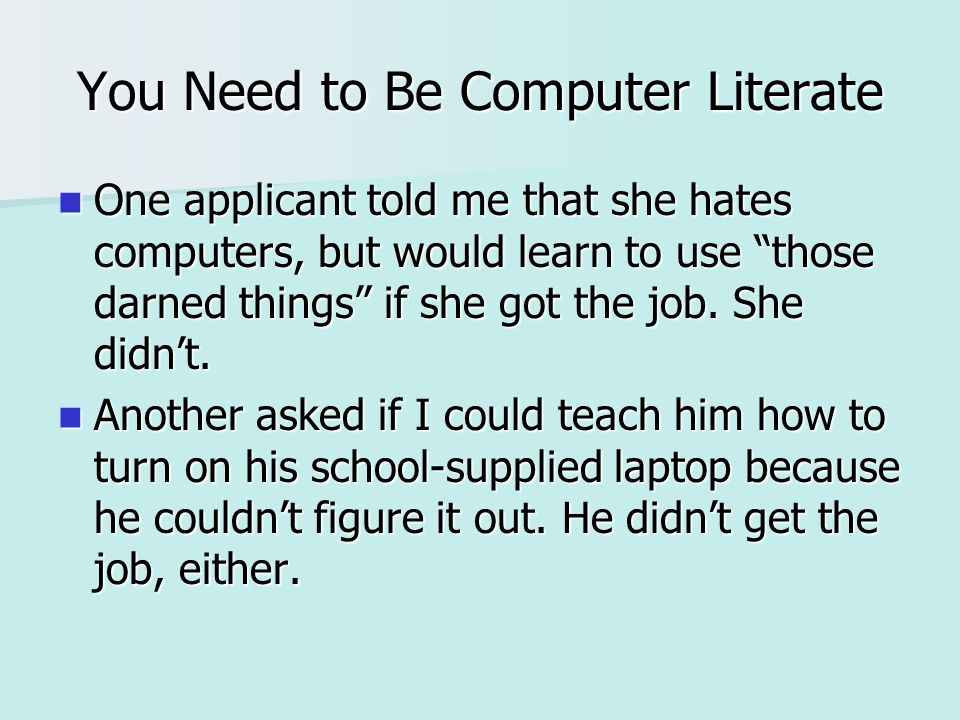 You Need to Be Computer Literate One applicant told me that she hates computers, but would learn to use those darned things if she got the job.