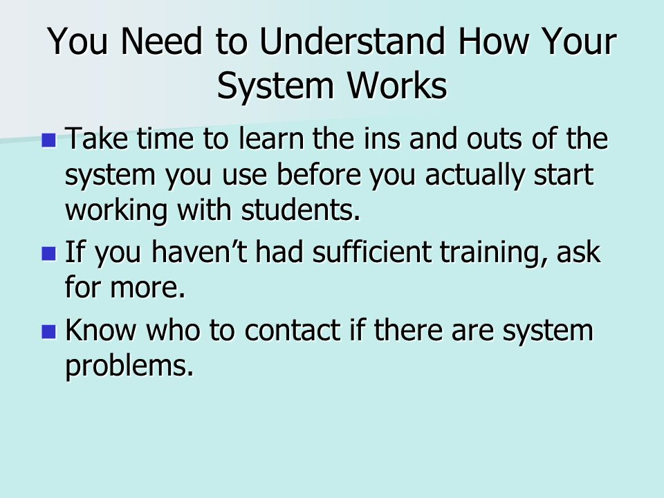 You Need to Understand How Your System Works Take time to learn the ins and outs of the system you use before you actually start working with students.