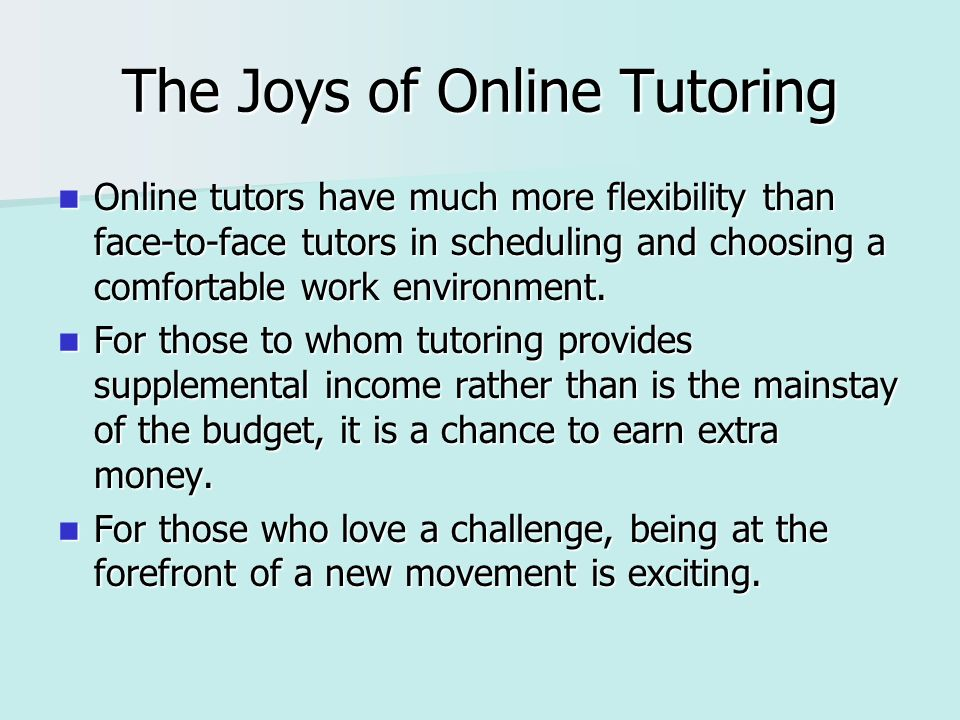 The Joys of Online Tutoring Online tutors have much more flexibility than face-to-face tutors in scheduling and choosing a comfortable work environment.