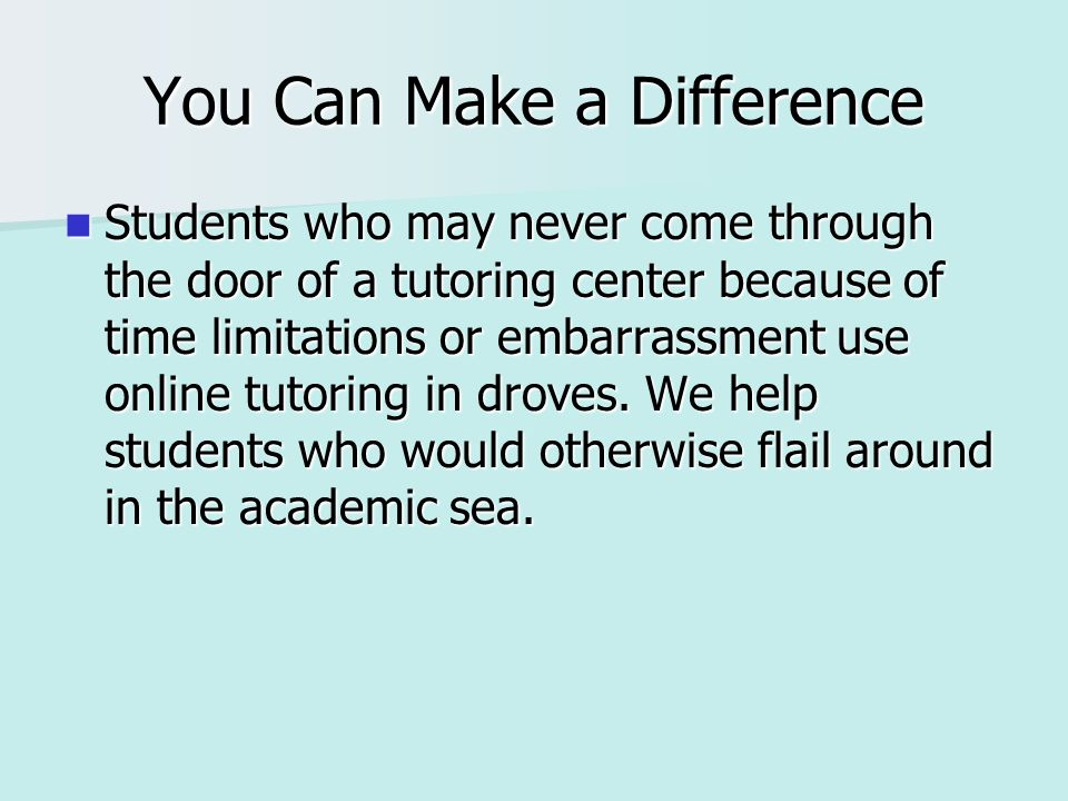 You Can Make a Difference Students who may never come through the door of a tutoring center because of time limitations or embarrassment use online tutoring in droves.