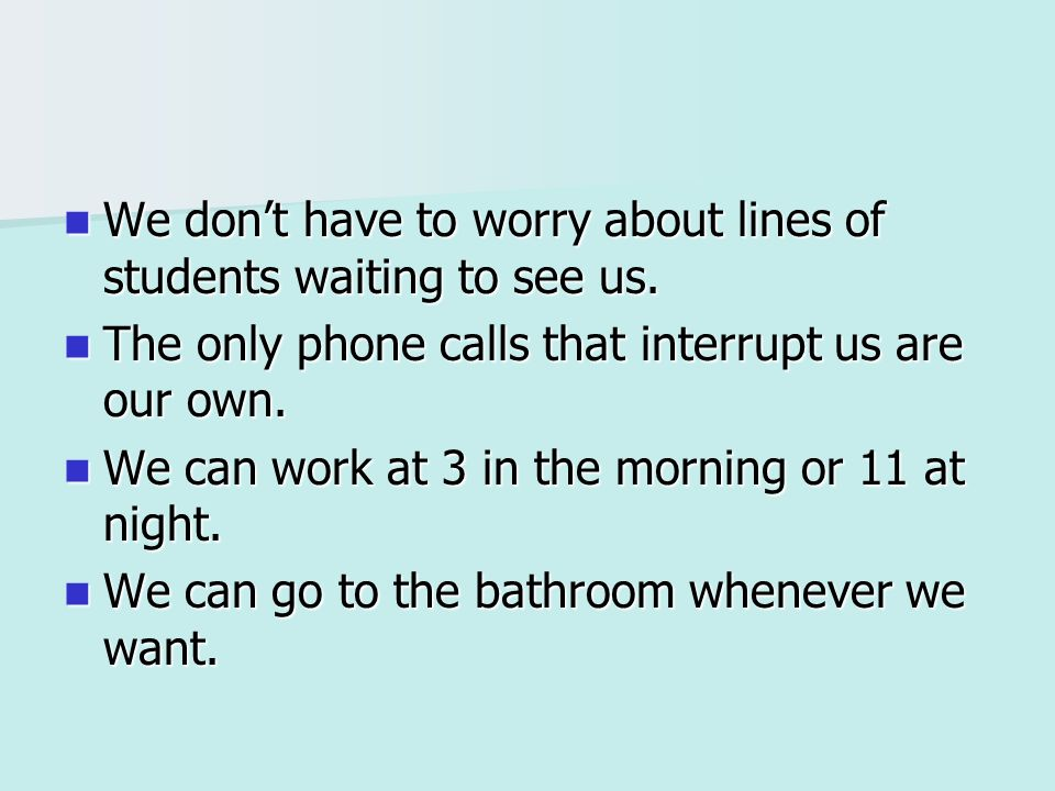 We dont have to worry about lines of students waiting to see us.