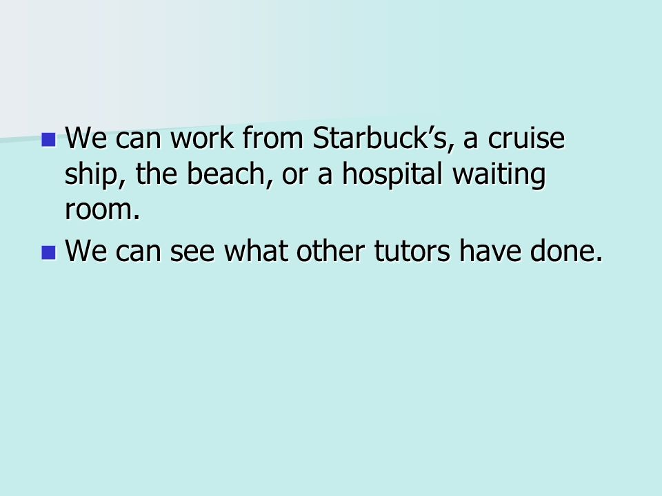 We can work from Starbucks, a cruise ship, the beach, or a hospital waiting room.