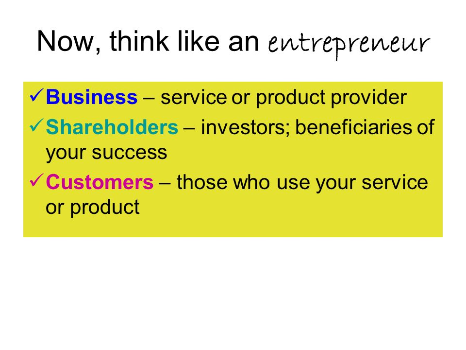 Now, think like an entrepreneur Business – service or product provider Shareholders – investors; beneficiaries of your success Customers – those who use your service or product