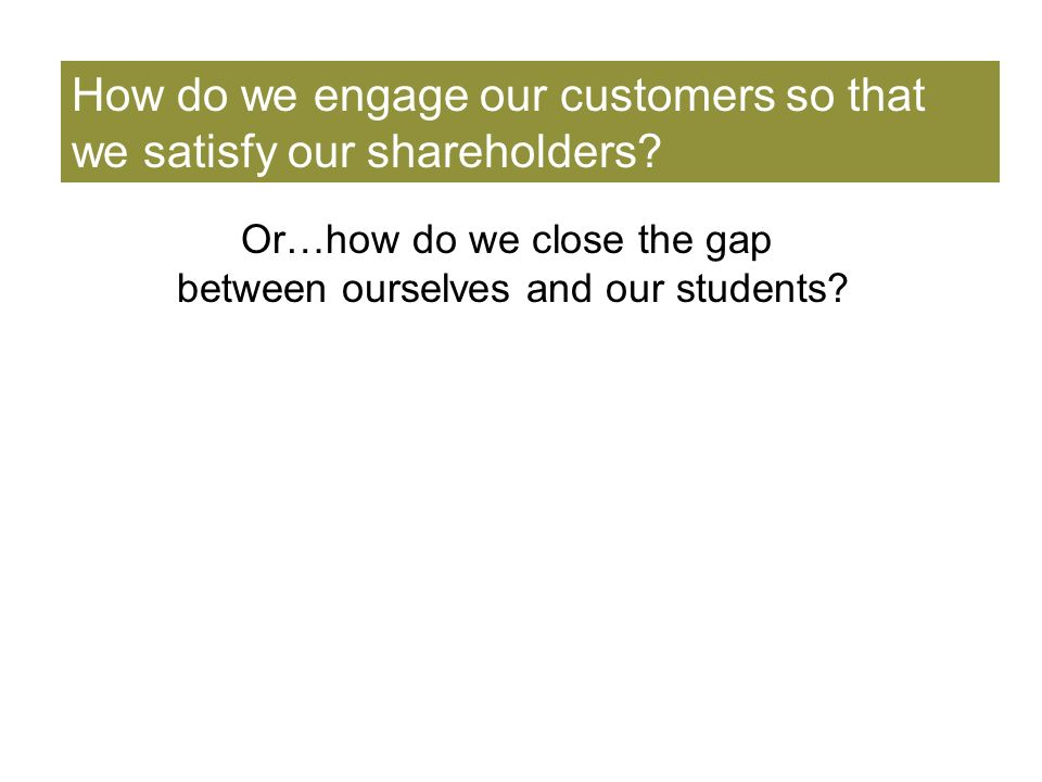 How do we engage our customers so that we satisfy our shareholders.