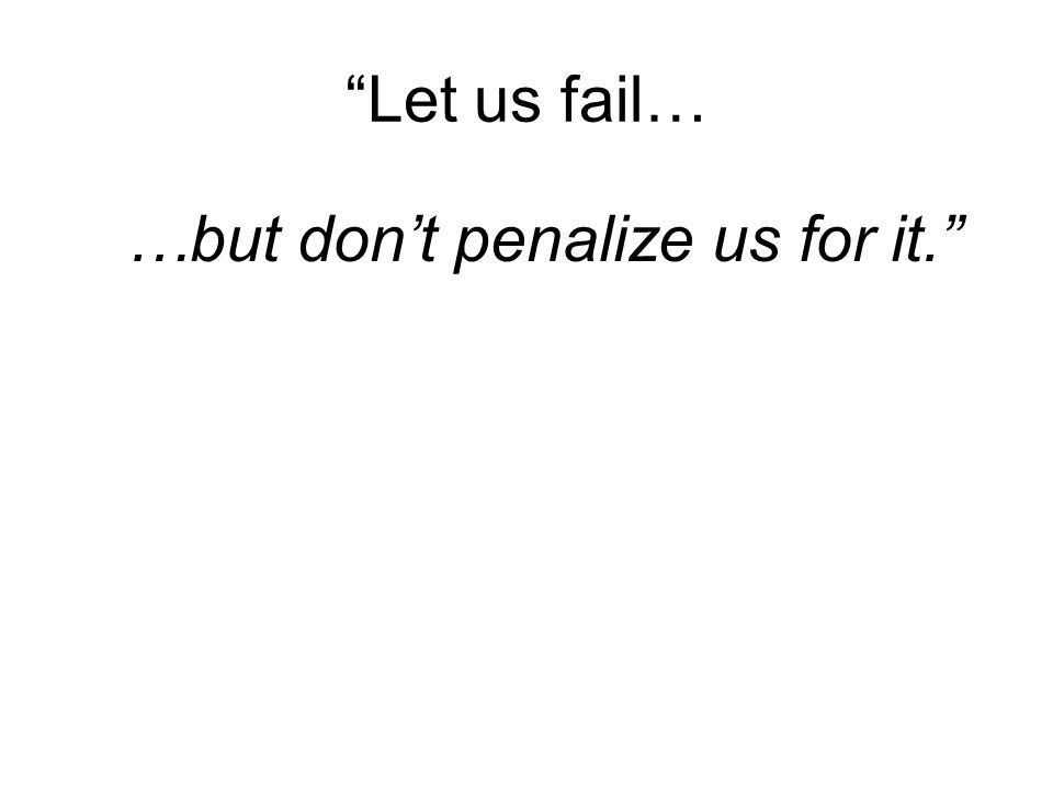 Let us fail… …but dont penalize us for it.