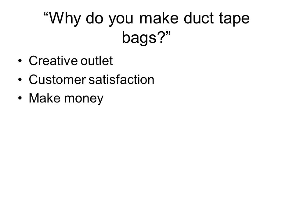 Why do you make duct tape bags Creative outlet Customer satisfaction Make money