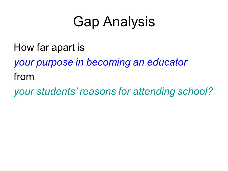 Gap Analysis How far apart is your purpose in becoming an educator from your students reasons for attending school