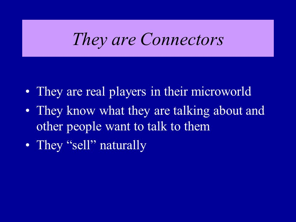 They are Connectors They are real players in their microworld They know what they are talking about and other people want to talk to them They sell naturally