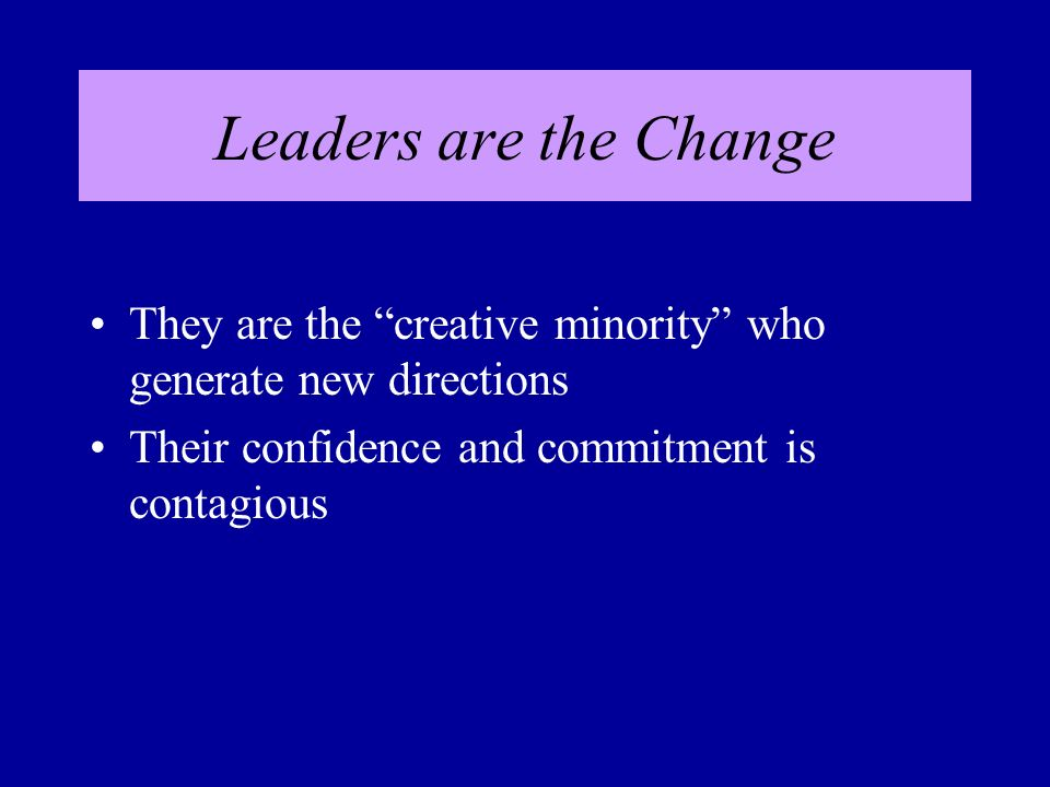 Leaders are the Change They are the creative minority who generate new directions Their confidence and commitment is contagious