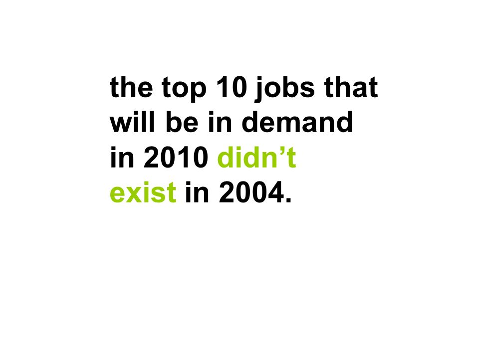 the top 10 jobs that will be in demand in 2010 didnt exist in 2004.