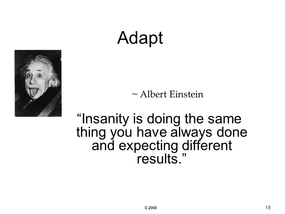 © Adapt Insanity is doing the same thing you have always done and expecting different results.