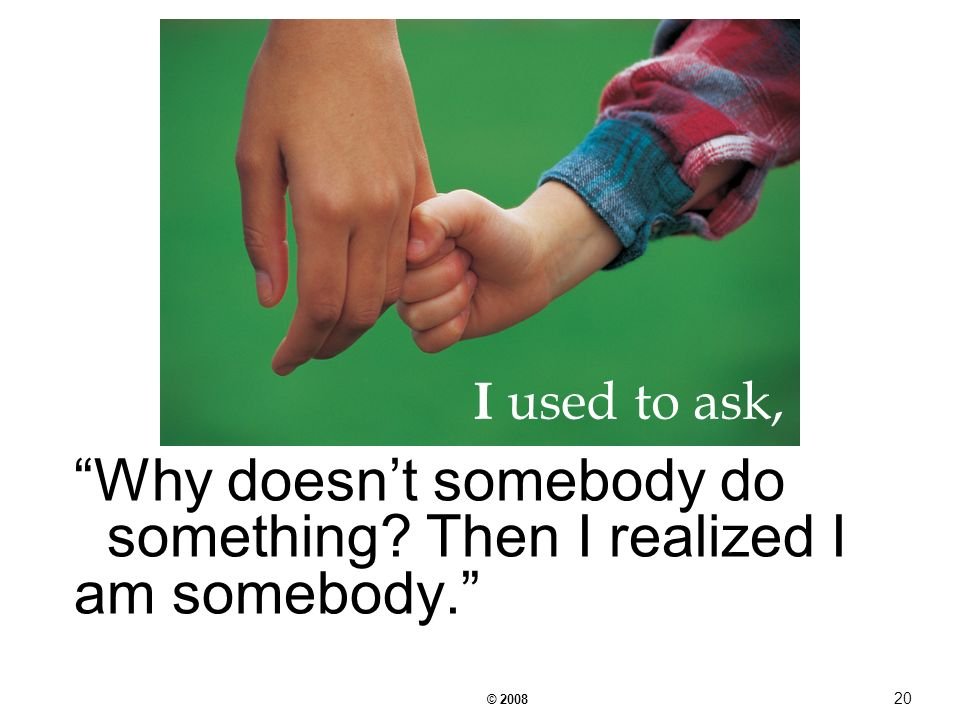 © Why doesnt somebody do something Then I realized I am somebody. I used to ask,