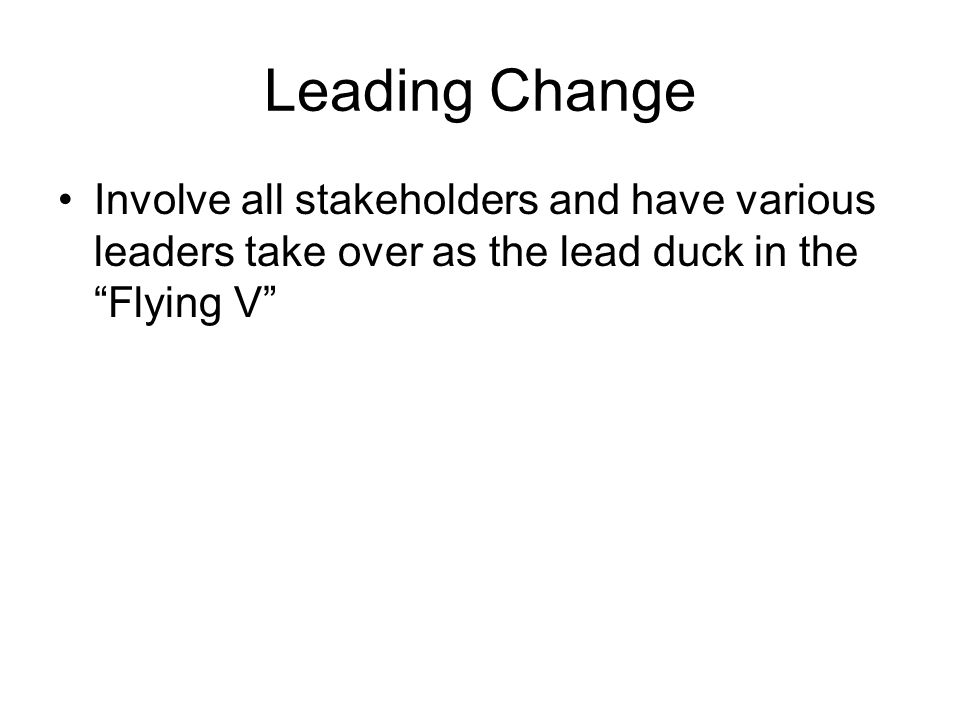 Leading Change Involve all stakeholders and have various leaders take over as the lead duck in the Flying V