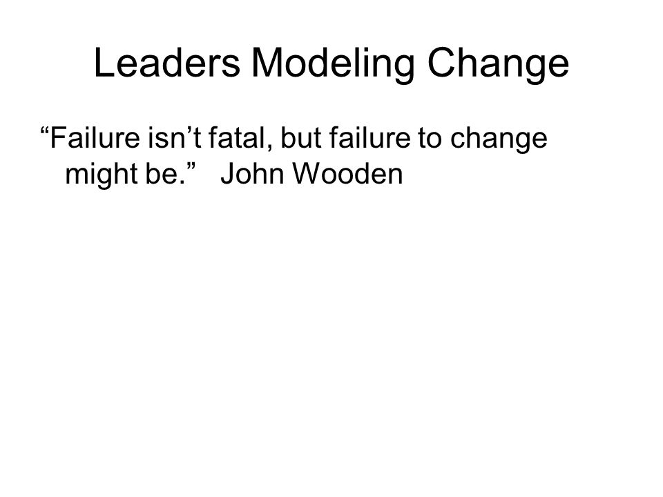 Leaders Modeling Change Failure isnt fatal, but failure to change might be. John Wooden