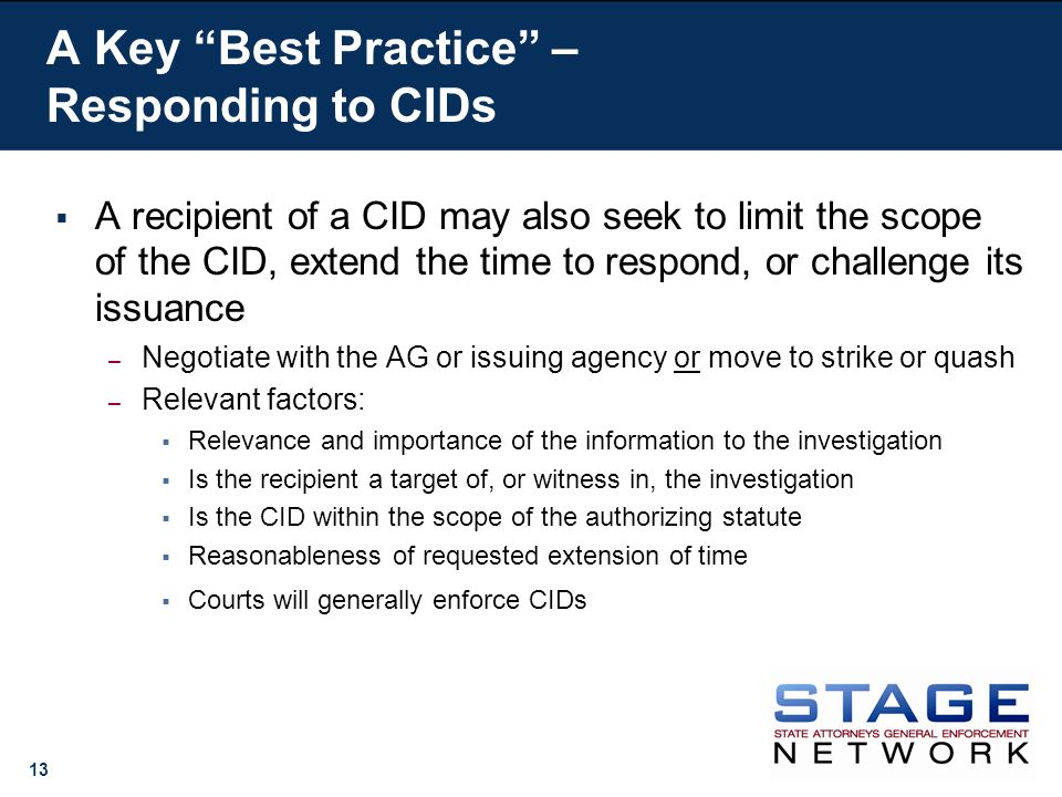 13 A recipient of a CID may also seek to limit the scope of the CID, extend the time to respond, or challenge its issuance – Negotiate with the AG or issuing agency or move to strike or quash – Relevant factors: Relevance and importance of the information to the investigation Is the recipient a target of, or witness in, the investigation Is the CID within the scope of the authorizing statute Reasonableness of requested extension of time Courts will generally enforce CIDs A Key Best Practice – Responding to CIDs