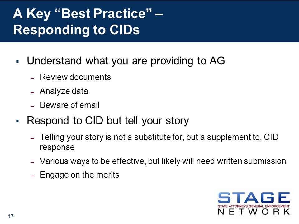 17 A Key Best Practice – Responding to CIDs Understand what you are providing to AG – Review documents – Analyze data – Beware of  Respond to CID but tell your story – Telling your story is not a substitute for, but a supplement to, CID response – Various ways to be effective, but likely will need written submission – Engage on the merits