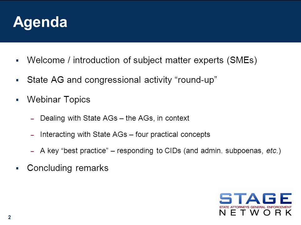 2 Agenda Welcome / introduction of subject matter experts (SMEs) State AG and congressional activity round-up Webinar Topics – Dealing with State AGs – the AGs, in context – Interacting with State AGs – four practical concepts – A key best practice – responding to CIDs (and admin.