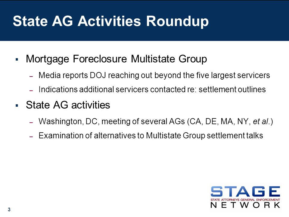 3 State AG Activities Roundup Mortgage Foreclosure Multistate Group – Media reports DOJ reaching out beyond the five largest servicers – Indications additional servicers contacted re: settlement outlines State AG activities – Washington, DC, meeting of several AGs (CA, DE, MA, NY, et al.) – Examination of alternatives to Multistate Group settlement talks