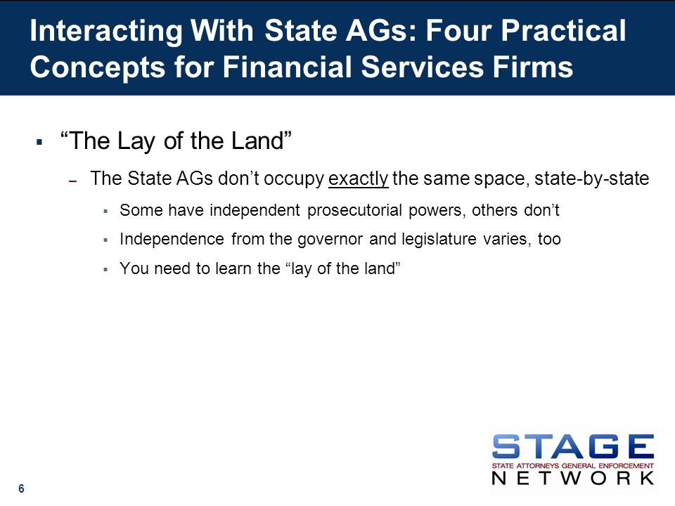6 Interacting With State AGs: Four Practical Concepts for Financial Services Firms The Lay of the Land – The State AGs dont occupy exactly the same space, state-by-state Some have independent prosecutorial powers, others dont Independence from the governor and legislature varies, too You need to learn the lay of the land