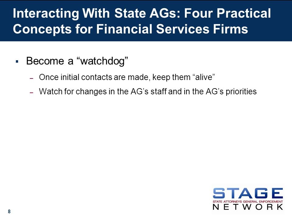8 Become a watchdog – Once initial contacts are made, keep them alive – Watch for changes in the AGs staff and in the AGs priorities Interacting With State AGs: Four Practical Concepts for Financial Services Firms